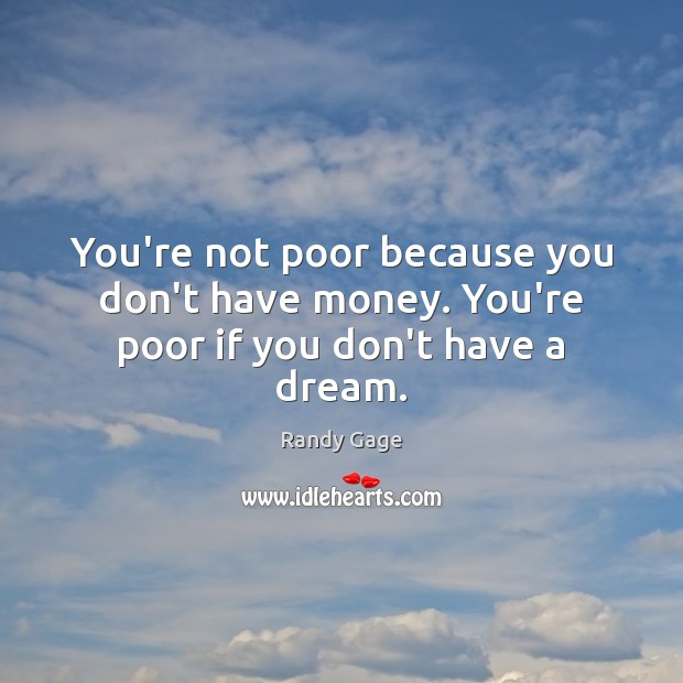 You're not poor because you don't have money. You're poor if you don't have a dream. Image
