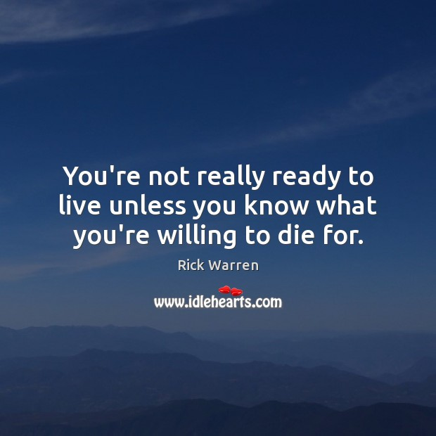 You're not really ready to live unless you know what you're willing to die for. Rick Warren Picture Quote