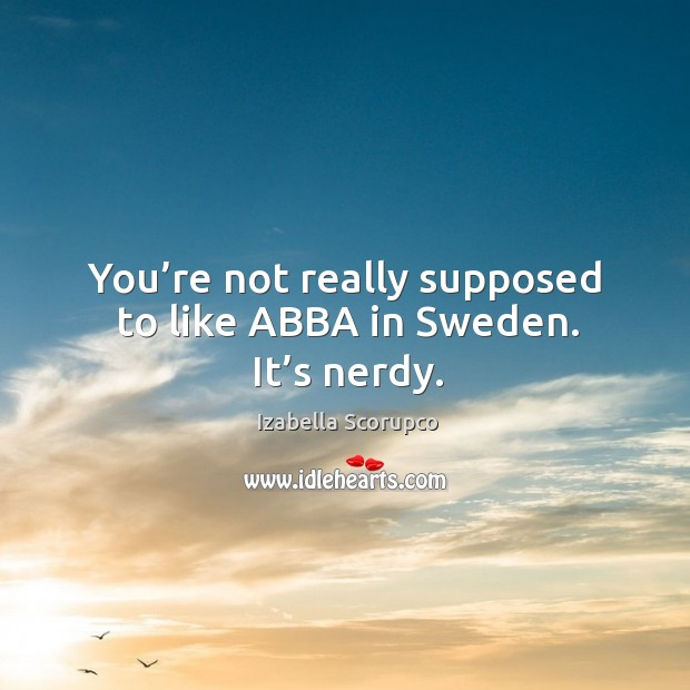 You're not really supposed to like abba in sweden. It's nerdy. Image