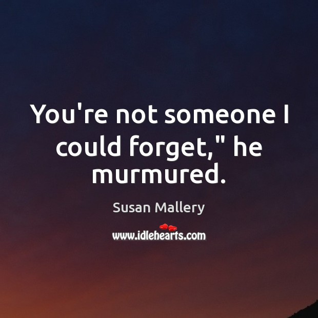 """You're not someone I could forget,"""" he murmured. Susan Mallery Picture Quote"""