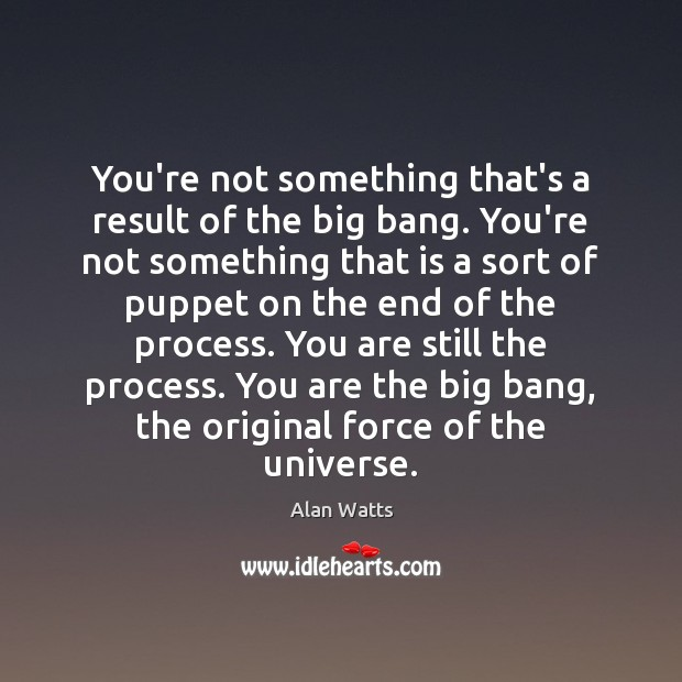 You're not something that's a result of the big bang. You're not Alan Watts Picture Quote