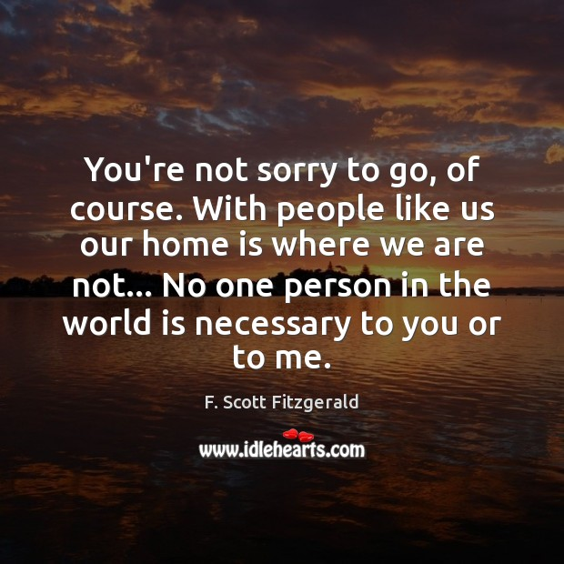 You're not sorry to go, of course. With people like us our Image