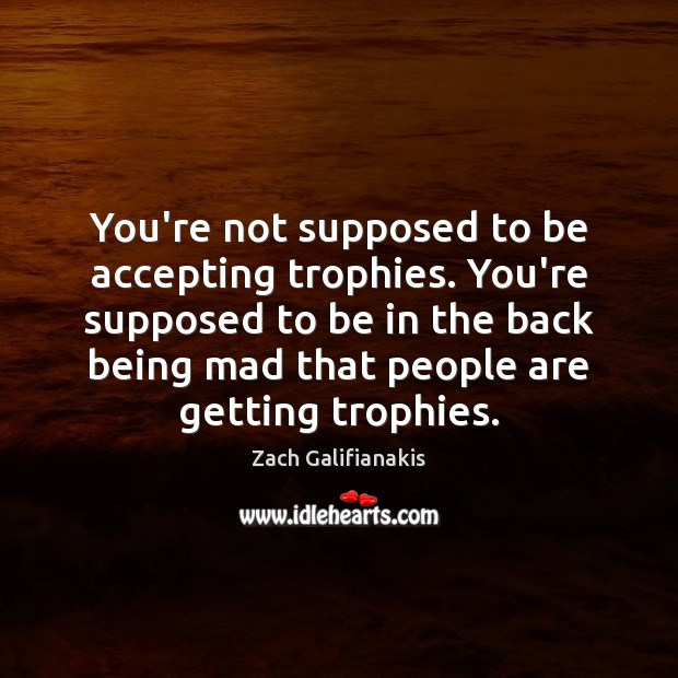 You're not supposed to be accepting trophies. You're supposed to be in Image