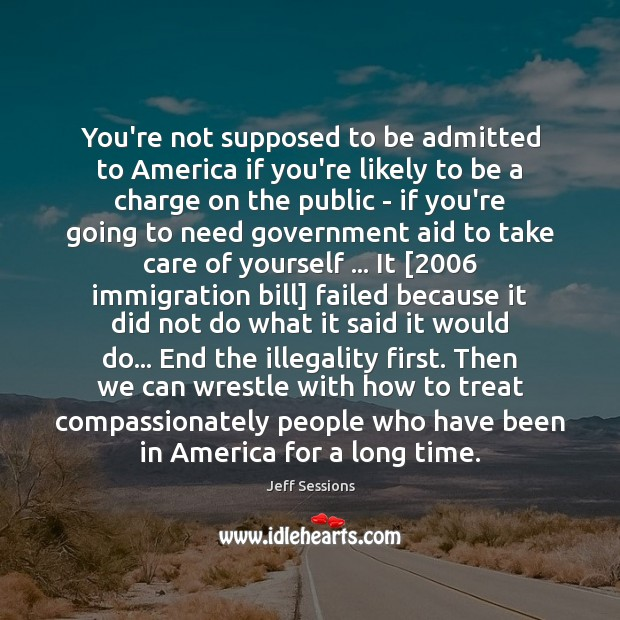 You're not supposed to be admitted to America if you're likely to Jeff Sessions Picture Quote
