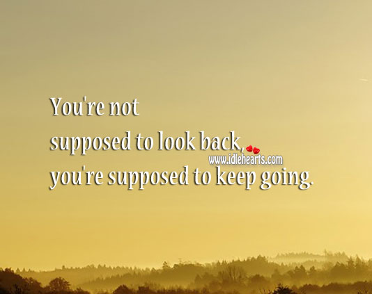 Image, You're not supposed to look back, you're supposed to keep going.