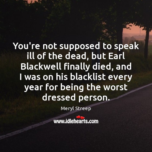 You're not supposed to speak ill of the dead, but Earl Blackwell Meryl Streep Picture Quote