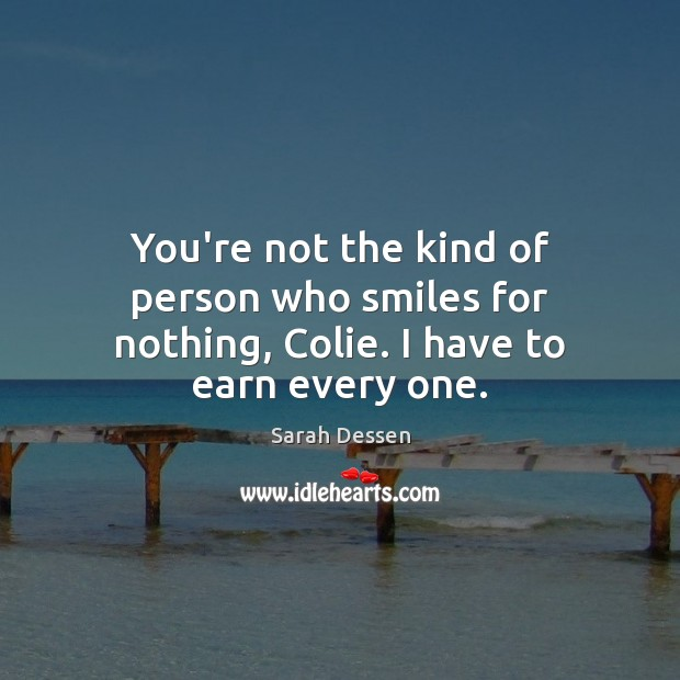 You're not the kind of person who smiles for nothing, Colie. I have to earn every one. Image