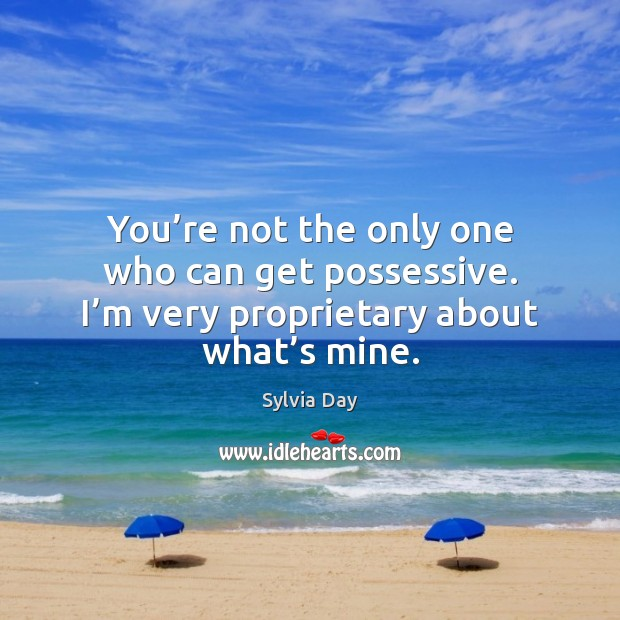 You're not the only one who can get possessive. I'm Sylvia Day Picture Quote