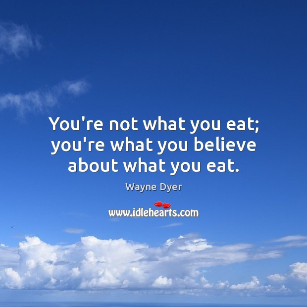 Image, You're not what you eat; you're what you believe about what you eat.