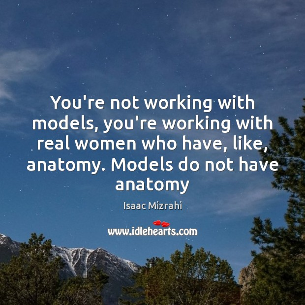 You're not working with models, you're working with real women who have, Image