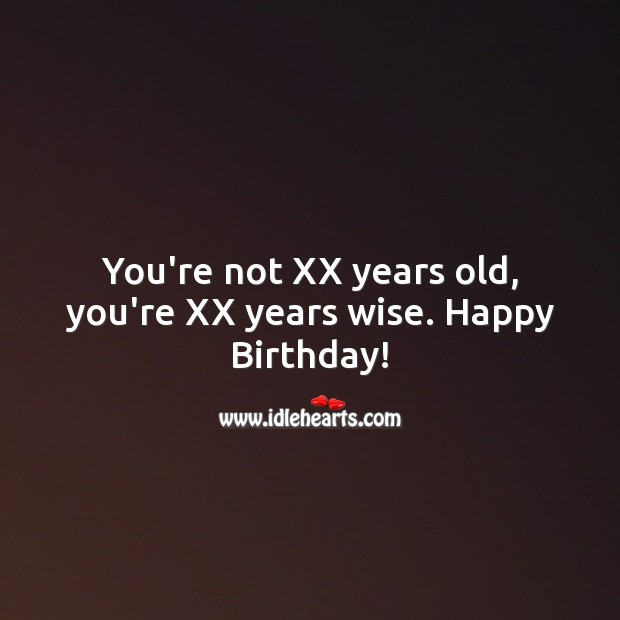 You're not XX years old, you're XX years wise. Wise Quotes Image