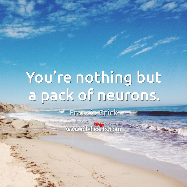 Image, You're nothing but a pack of neurons.