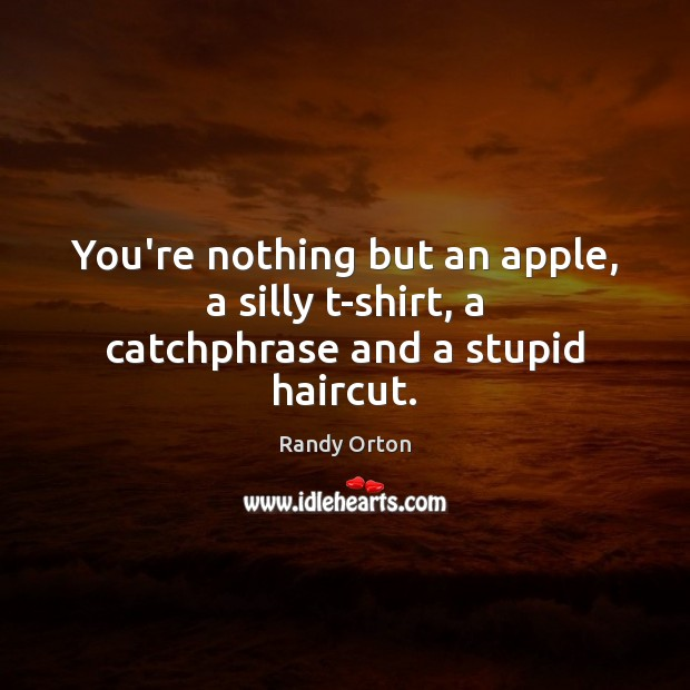 Image, You're nothing but an apple, a silly t-shirt, a catchphrase and a stupid haircut.