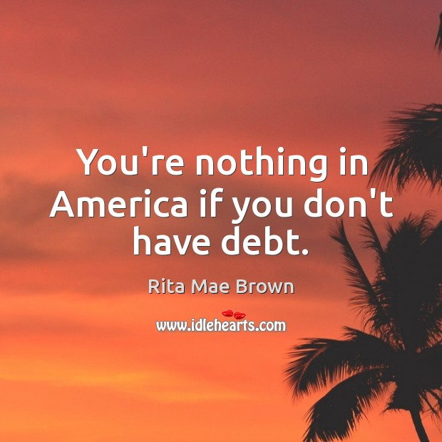You're nothing in America if you don't have debt. Rita Mae Brown Picture Quote