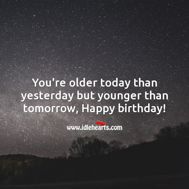 You're older today than yesterday but younger than tomorrow, Happy birthday! Image