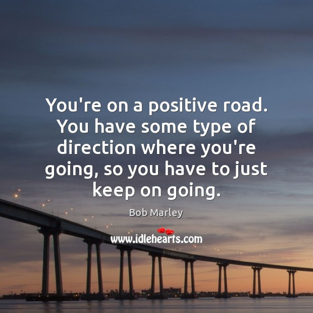 You're on a positive road. You have some type of direction where Bob Marley Picture Quote