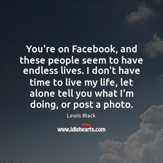 You're on Facebook, and these people seem to have endless lives. I Image