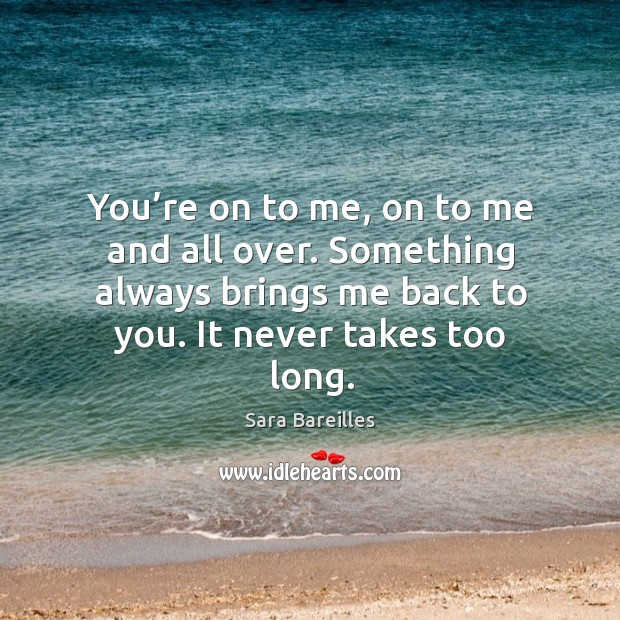 You're on to me, on to me and all over. Something always brings me back to you. It never takes too long. Sara Bareilles Picture Quote
