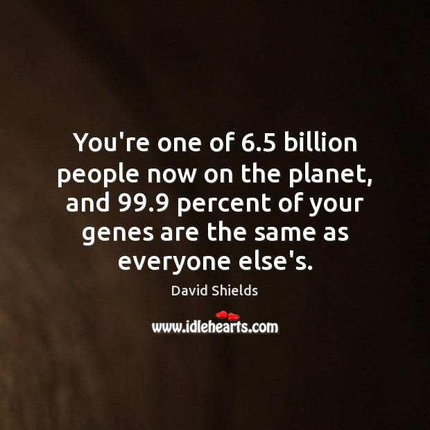 You're one of 6.5 billion people now on the planet, and 99.9 percent of Image
