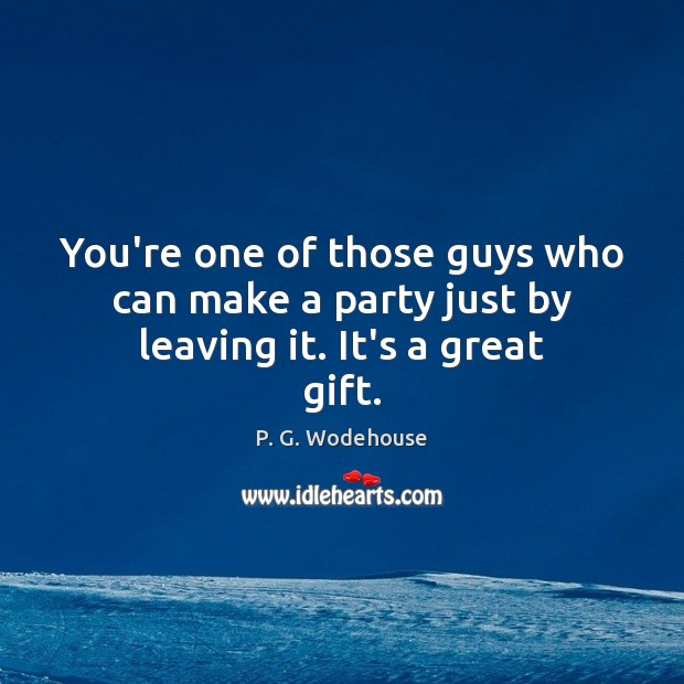 You're one of those guys who can make a party just by leaving it. It's a great gift. P. G. Wodehouse Picture Quote