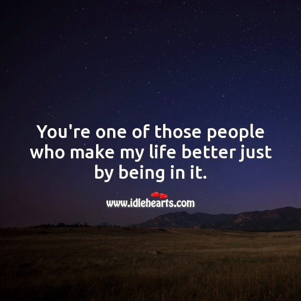You're one of those people who make my life better just by being in it. Image