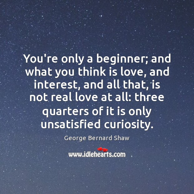 You're only a beginner; and what you think is love, and interest, Real Love Quotes Image