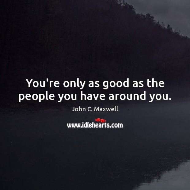 Image, You're only as good as the people you have around you.
