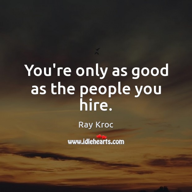 You're only as good as the people you hire. Image