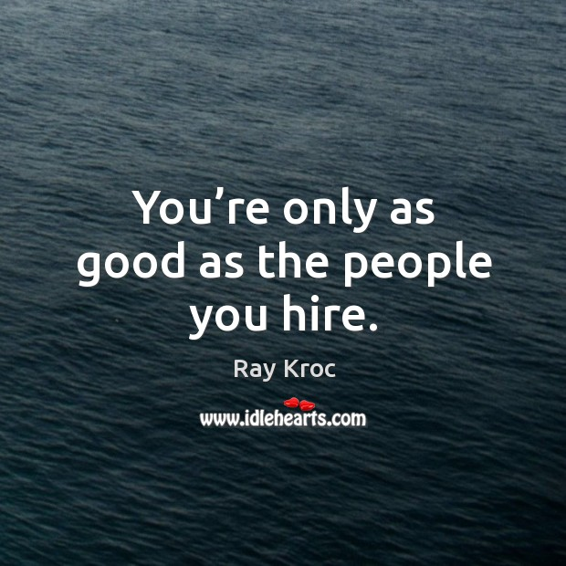 You're only as good as the people you hire. Ray Kroc Picture Quote