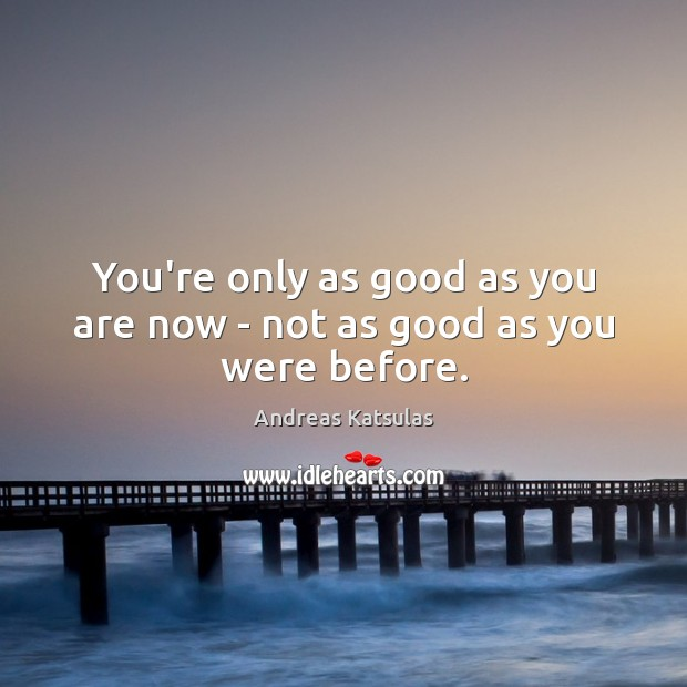 Image, You're only as good as you are now – not as good as you were before.