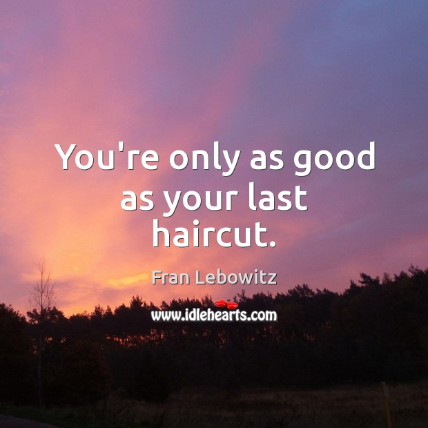 You're only as good as your last haircut. Fran Lebowitz Picture Quote