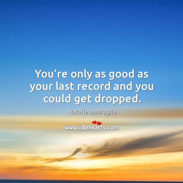 You're only as good as your last record and you could get dropped. Image