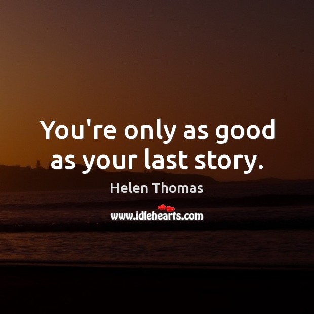 You're only as good as your last story. Image
