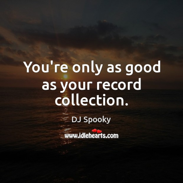 You're only as good as your record collection. DJ Spooky Picture Quote
