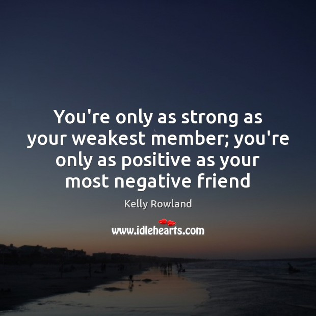 You're only as strong as your weakest member; you're only as positive Kelly Rowland Picture Quote