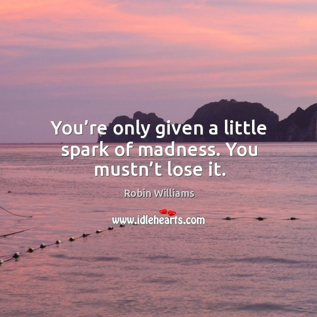 You're only given a little spark of madness. You mustn't lose it. Image