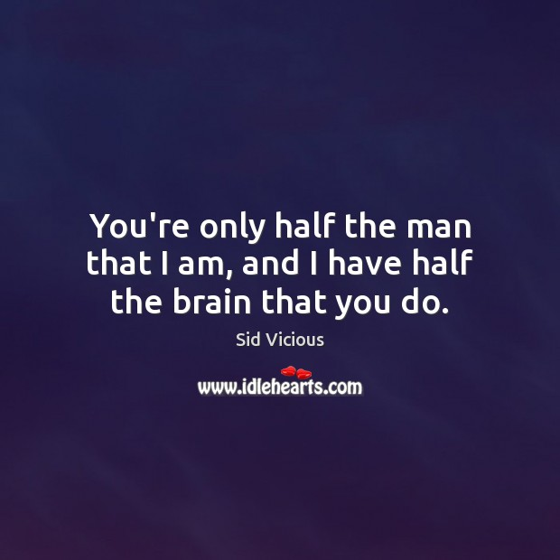You're only half the man that I am, and I have half the brain that you do. Image