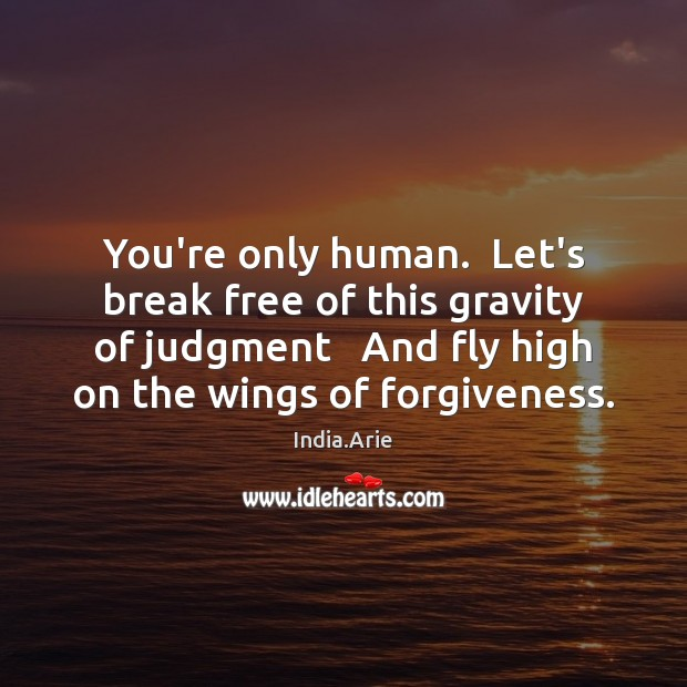 You're only human.  Let's break free of this gravity of judgment   And India.Arie Picture Quote