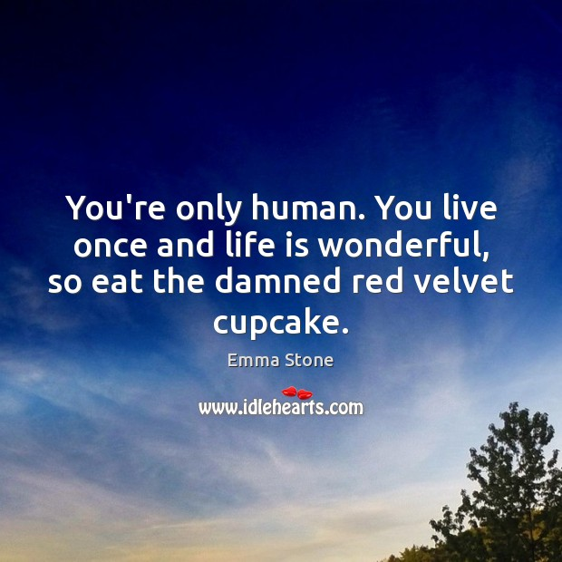 You're only human. You live once and life is wonderful, so eat Image