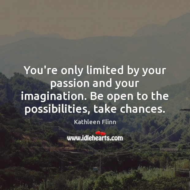 You're only limited by your passion and your imagination. Be open to Image
