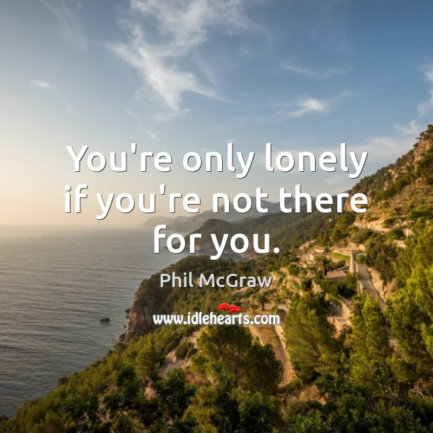 You're only lonely if you're not there for you. Phil McGraw Picture Quote