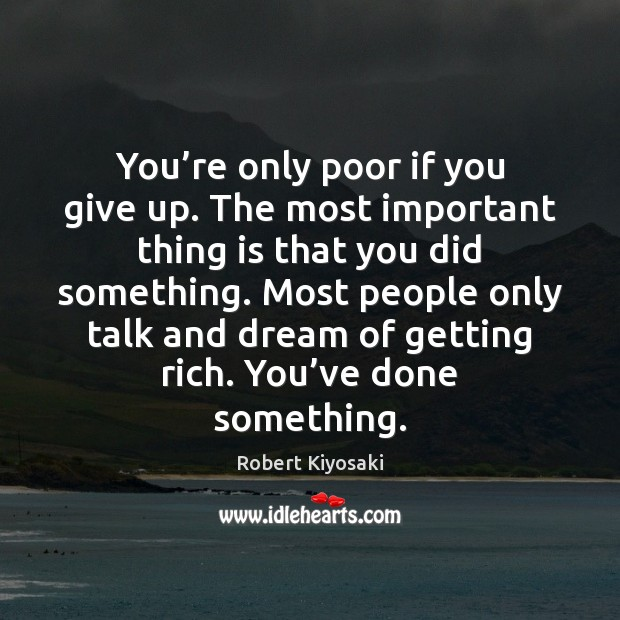 You're only poor if you give up. The most important thing Image