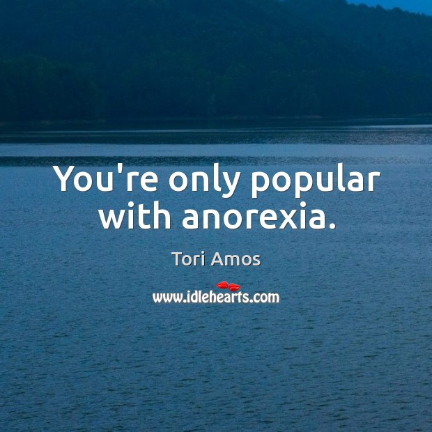 You're only popular with anorexia. Image