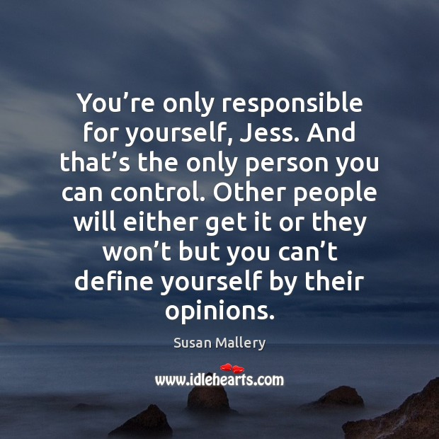 You're only responsible for yourself, Jess. And that's the only Susan Mallery Picture Quote