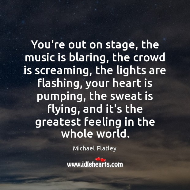You're out on stage, the music is blaring, the crowd is screaming, Michael Flatley Picture Quote