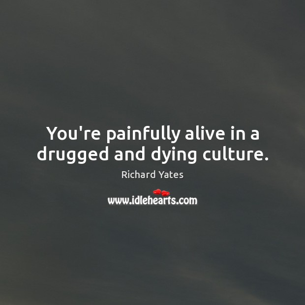 You're painfully alive in a drugged and dying culture. Image