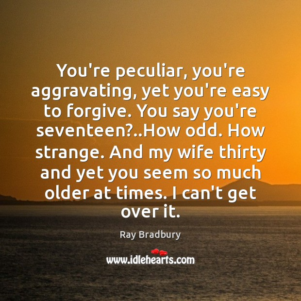 Image, You're peculiar, you're aggravating, yet you're easy to forgive. You say you're