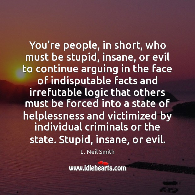 You're people, in short, who must be stupid, insane, or evil to Image