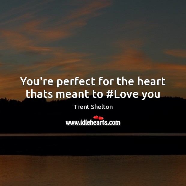 You're perfect for the heart thats meant to #Love you Image