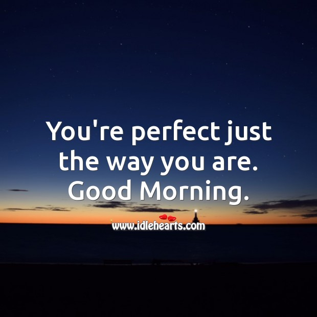 You're perfect just the way you are. Good Morning. Good Morning Messages Image